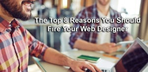 The Top 8 Reasons You Should Fire Your Web Designer